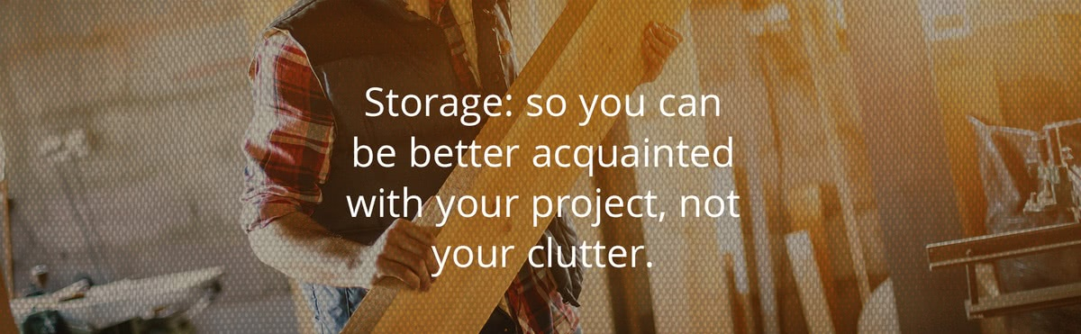 Storage: So you can be better acquainted with your project, not your clutter.